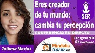 09/08/18 Eres creador de tu mundo: cambia tu percepción por Tatiana Macias