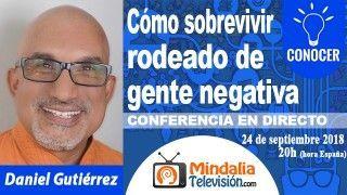 24/09/18 Cómo sobrevivir rodeado de gente negativa por Daniel Gutiérrez