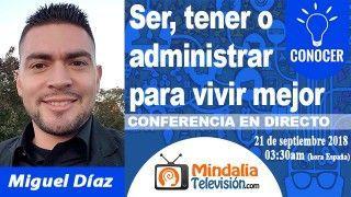 21/09/18 Ser, tener o administrar para vivir mejor por Miguel Díaz