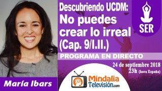 24/09/18 UCDM: No puedes crear lo irreal (Cap. 9/I.II.) por María Ibars