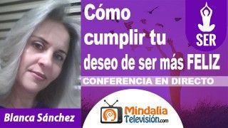 28/09/18 Cómo cumplir tu deseo de ser más FELIZ por Blanca Sánchez