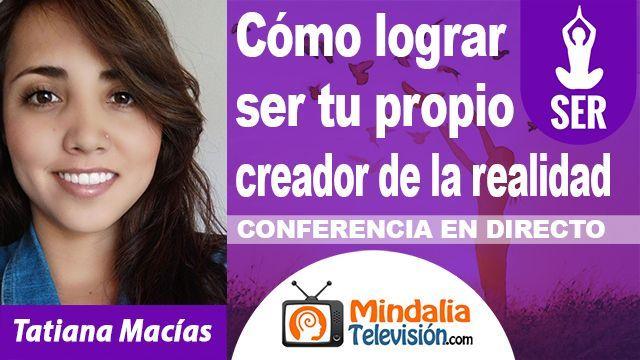 09oct18 0200h Cómo lograr ser tu propio creador de la realidad por Tatiana Macías